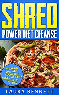 Shred Power Diet Cleanse: Little Known Ways to Eat Healthy, Lose Weight,  and Change Your Life in 6 Weeks (Shred Diet, Shred Cleanse, Shred Cookbook) (English Edition)