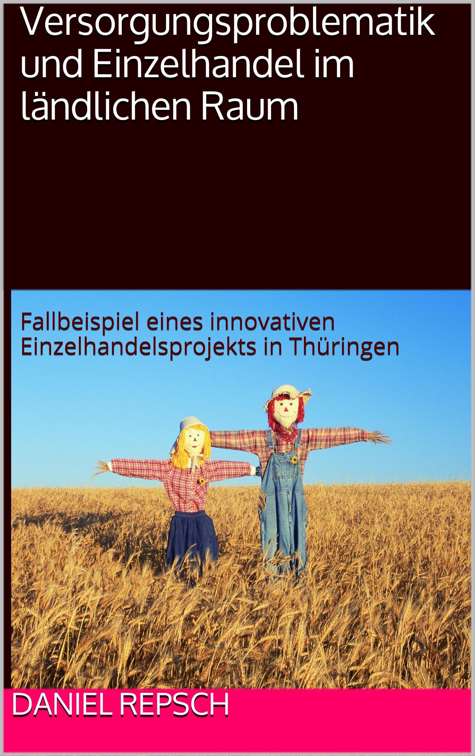 Versorgungsproblematik und Einzelhandel im ländlichen Raum: Fallbeispiel eines innovativen Einzelhandelsprojekts in Thüringen (German Edition)