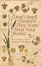 Don't Smell The Flowers! They Want To Steal Your Bones!