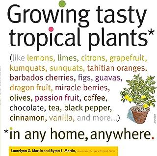 Growing Tasty Tropical Plants in Any Home, Anywhere: (like lemons, limes, citrons, grapefruit, kumquats, sunquats, tahitia...