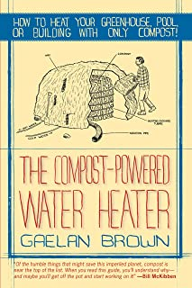 The Compost-Powered Water Heater: How to heat your greenhouse, pool, or buildings with only compost! (English Edition)