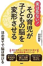 表紙: 実は危ない! その育児が子どもの脳を変形させる ほめ育てで脳は伸びる | 友田 明美