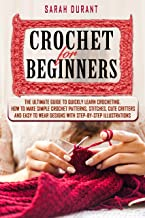 Crochet for Beginners: The Ultimate Guide to Quickly Learn Crocheting, How to Make Simple Crochet Patterns, Stitches, Cute...