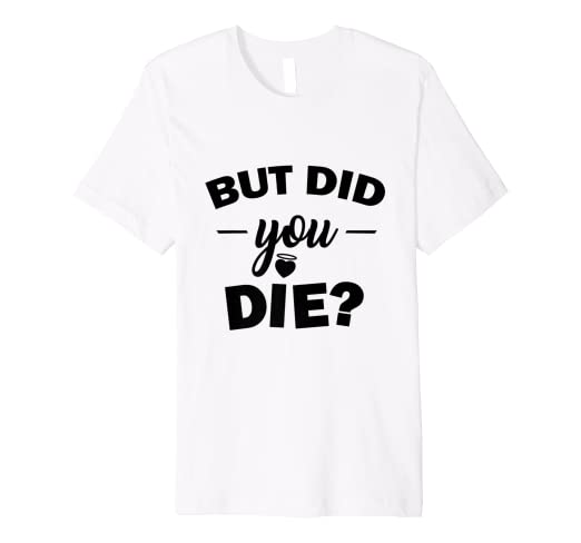 20d41bffe5 Amazon.com: But Did You Die T-Shirt - Funny Gym Quotes: Clothing