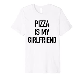 1f5a4c4f6 Image Unavailable. Image not available for. Color: Pizza Is My Girlfriend -  Funny Foodie Feast Slogan T-Shirt
