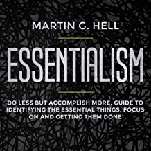 Essentialism: Do Less But Accomplish More, Guide to Identifying the Essential Things, Focus on and Getting Them Done