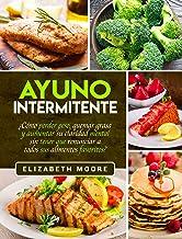 Ayuno Intermitente: ¿Cómo perder peso, quemar grasa y aumentar su claridad mental sin tener que renunciar a todos sus alimentos favoritos?