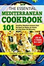The Essential Mediterranean Cookbook: 101 Healthy Mediterranean Diet Recipes to Make at Home In Less than 30 Minutes    Lose Up 21 Pounds In 21 Days   Change your Lifestyle.