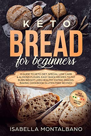 KETO BREAD for beginners: a Guide to Keto Diet, Low Carb Flour, Italian Baked Recipes, to Lose Weight without losing Energy, still Eating Delicious Foods. Baking Cookbook, Gluten-free Revised