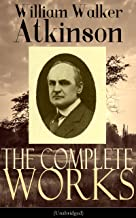 The Complete Works of William Walker Atkinson (Unabridged): The Key To Mental Power Development & Efficiency, The Power of Concentration, Thought-Force ... Raja Yoga, Self-Healing by Thought Force…