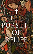 The Pursuit of Belief - Christian Classics Collection: 50+ Works on Theology, Philosophy, Spirituality and History of Chri...