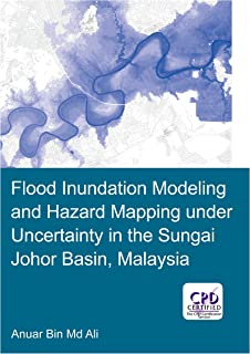 Flood Inundation Modeling and Hazard Mapping under Uncertainty in the Sungai Johor Basin, Malaysia (IHE Delft PhD Thesis Series) (English Edition)