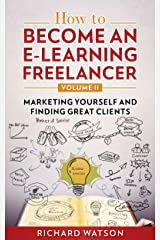 How to Become an e-Learning Freelancer: Marketing Yourself and Finding Great Clients - Volume II Kindle Edition