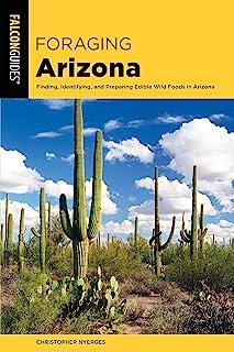 Foraging Arizona: Finding, Identifying, and Preparing Edible Wild Foods in Arizona (Foraging Series)