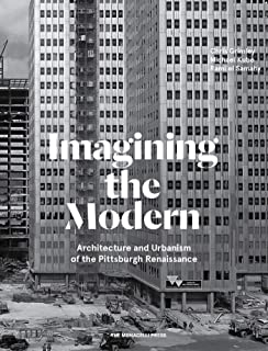 Imagining the Modern: Architecture, Urbanism, and the Pittsburgh Renaissance