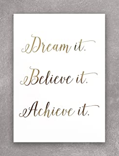 Dream It, Believe It, Achieve It - Gold Foil Print Wall Art Decor. Perfect For Inspiring & Motivating You In Your Home, Office, Cubicle Or Desk. This Shiny White And Golden Poster Is 5 X 7 Inches