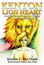 Kenton Lion Heart: How To Change From Who You Are To Who You Want To Be (A Life Well Lived Book 1)