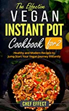 The Effective Vegan Instant Pot Cookbook for 2: Healthy and Modern Recipes to Jump Start Your Vegan Journey Instantly