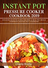 Instant Pot Pressure Cooker Cookbook 2019: Amazing Easy-to-Simple Recipes & Healthy Meals Everyday Instant Pot Cookbook