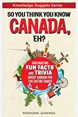 So You Think You Know CANADA, Eh?: Fascinating Fun Facts and Trivia about Canada for the Entire Family (Knowledge Nuggets Series) Kindle Edition