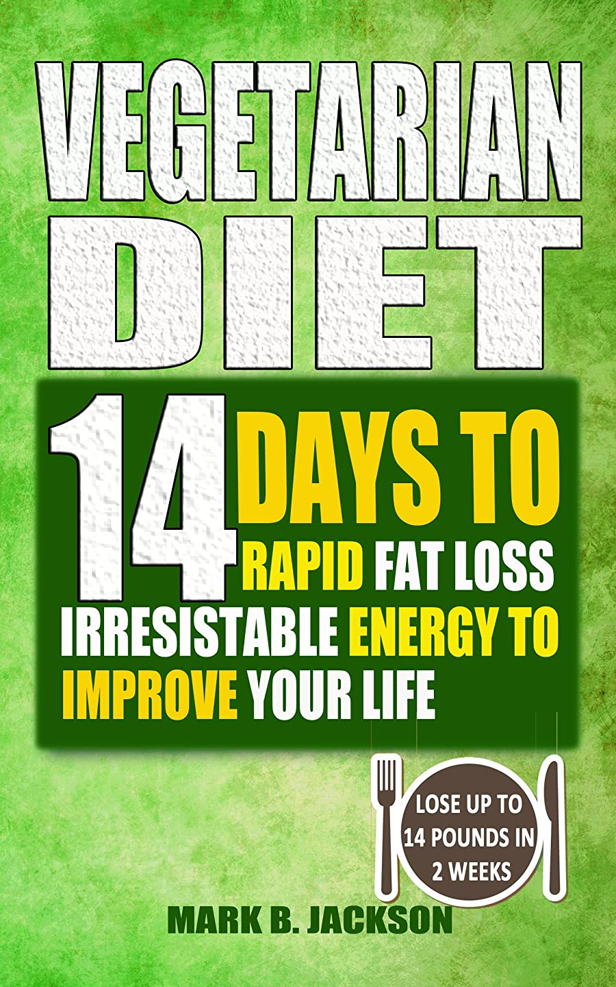 Vegetarian Diet: 14 Days To Rapid Fat Loss Irresistable Energy To Improve Your Life( 61 Newest & Mouth-watering Best Vegetarian Diet Recipes For Weight ... To 14 Pounds In 2 Weeks) (English Edition)