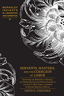 Servants, Masters, and the Coercion of Labor: Inventing the Rhetoric of Slavery, the Verbal Sanctuaries Which Sustain It, and How It Was Used to Sanitize ... in Linguistics and Semiotics Book 91)
