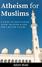 Atheism For Muslims: A Guide To Questioning Islam, Religion, And God For A Better Future