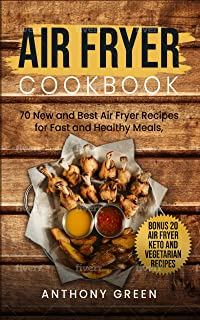Air Fryer Cookbook: 70 New and Best Air Fryer Recipes for Fast and Healthy Meals, Bonus 20 Air Fryer Keto and Vegetarian Recipes (home air fryer, air fryer cookbook for beginners, air fryer cooker)