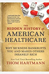 The Hidden History of American Healthcare: Why Sickness Bankrupts You and Makes Others Insanely Rich Kindle Edition