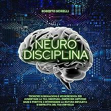 Neuro Disciplina: Tecniche di Biohacking e Neuroscienza per aumentare la tua disciplina, costruire abitudini sane e positi...