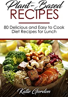 Plant-Based Recipes For Beginners : 80 Delicious and Easy to Cook Diet Recipes for Lunch