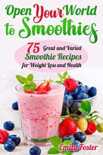 OPEN YOUR WORLD TO SMOOTHIES: 75 Great and Varied Smoothie Recipes for Weight Loss and Health, which Will help You Build t...