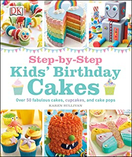Step-by-Step Kids' Birthday Cakes: Over 50 Fabulous Cakes, Cupcakes, and Cake Pops