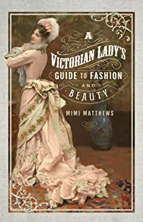 A Victorian Lady`s Guide to Fashion and Beauty