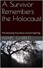 A Survivor Remembers the Holocaust: The Amazing True Story of Leon Sperling