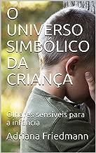 O UNIVERSO SIMBÓLICO DA CRIANÇA: Olhares sensíveis para a infância