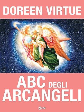ABC degli Arcangeli: Come connettersi con gli Arcangeli Michele, Raffaele, Gabriele, Uriel e tutti gli altri per ottenere Guarigione, Protezione e Guida
