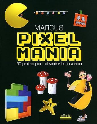 Pixelmania : 50 projets pour réinventer les jeux vidéo