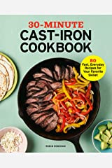 30-Minute Cast Iron Cookbook: 80 Fast, Everyday Recipes for Your Favorite Skillet Kindle Edition