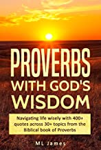 Proverbs with God's Wisdom: Navigating life wisely with 400+ quotes across 30+ topics from the Biblical book of Proverbs (Divine Wisdom 1)