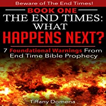 The End Times: What Happens Next?: 7 Foundational Warnings from End Time Bible Prophecy