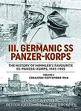 III. Germanic SS Panzer-Korps. The History of Himmler's Favourite SS Panzer-Korps, 1943-1945: Volume 1: Creation - September 1944