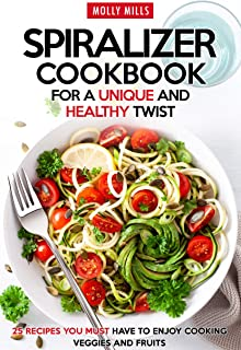 Spiralizer Cookbook for a Unique and Healthy Twist: 25 Recipes You Must Have to Enjoy Cooking Veggies and Fruits