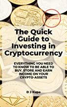 The Quick Guide to Investing in Cryptocurrency: Everything you need to know to be able to buy, store and earn income from ...