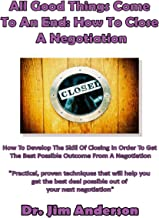 All Good Things Come to an End - How to Close a Negotiation: Practical Proven Techniques That Will Help You Get the Best Deal Possible Out of Your Next Negotiation
