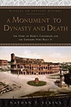 A Monument to Dynasty and Death: The Story of Rome's Colosseum and the Emperors Who Built It (Witness to Ancient History)...