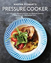 Martha Stewart's Pressure Cooker: 100+ Fabulous New Recipes for the Pressure Cooker, Multicooker, and Instant Pot® : A Coo...