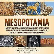 Mesopotamia: A Captivating Guide to Ancient Mesopotamian History and Civilizations, Including the Sumerians and Sumerian Mythology, Gilgamesh, Ur, Assyrians, Babylon, Hammurabi and the Persian Empire