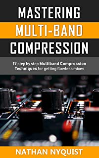 Mastering Multi-Band Compression: 17 step by step multiband compression techniques for getting flawless mixes (The Audio E...