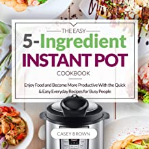 THE EASY 5-INGREDIENT INSTANT POT COOKBOOK: Enjoy Food and Become More Productive With the Quick & Easy Everyday Recipes for Busy People: Instant Pot Cookbook